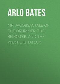 Купить книгу Mr. Jacobs: A Tale of the Drummer, the Reporter, and the Prestidigitateur, автора Arlo Bates