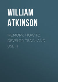 Купить книгу Memory: How to Develop, Train, and Use It, автора William Walker Atkinson