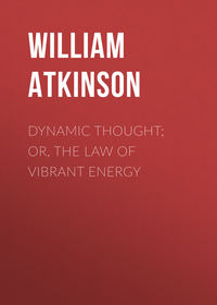 Купить книгу Dynamic Thought; Or, The Law of Vibrant Energy, автора William Walker Atkinson