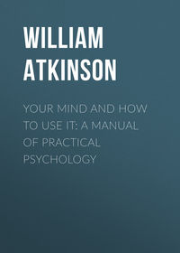Купить книгу Your Mind and How to Use It: A Manual of Practical Psychology, автора William Walker Atkinson