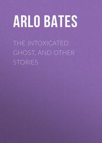 Купить книгу The Intoxicated Ghost, and other stories, автора Arlo Bates