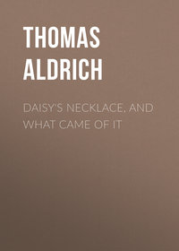 Купить книгу Daisy's Necklace, and What Came of It, автора Thomas Bailey Aldrich