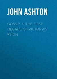Купить книгу Gossip in the First Decade of Victoria's Reign, автора John Ashton