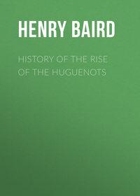 Купить книгу History of the Rise of the Huguenots, автора