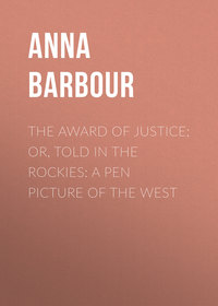 Купить книгу The Award of Justice; Or, Told in the Rockies: A Pen Picture of the West, автора Anna Maynard Barbour