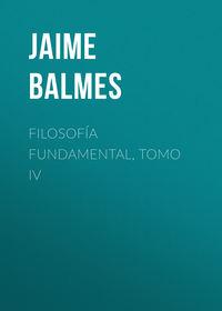 Купить книгу Filosofía Fundamental, Tomo IV, автора Jaime Luciano Balmes