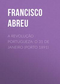 Купить книгу A Revolução Portugueza: O 31 de Janeiro (Porto 1891), автора
