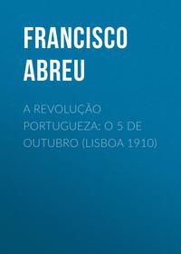 Купить книгу A Revolução Portugueza: O 5 de Outubro (Lisboa 1910), автора