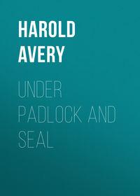 Купить книгу Under Padlock and Seal, автора