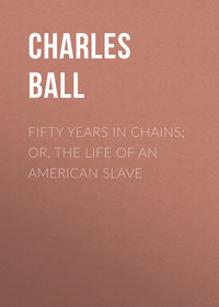 Купить книгу Fifty Years in Chains; or, the Life of an American Slave, автора Charles Ball