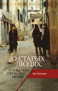 Купить книгу О старых людях, о том, что проходит мимо, автора Луи Куперуса