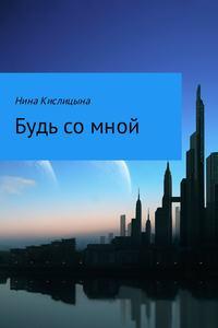 Купить книгу Будь со мной, автора Нины Кислицыной