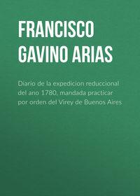 Купить книгу Diario de la expedicion reduccional del ano 1780, mandada practicar por orden del Virey de Buenos Aires, автора Francisco Gavino de Arias