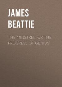 Купить книгу The Minstrel; or the Progress of Genius, автора James Beattie