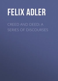 Купить книгу Creed and Deed: A Series of Discourses, автора Felix Adler