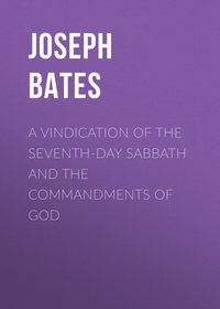 Купить книгу A Vindication of the Seventh-Day Sabbath and the Commandments of God, автора Joseph Bates