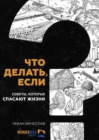 Купить книгу Что делать, если. Советы, которые спасают жизни, автора Вячеслава Чебана
