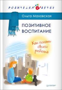 Купить книгу Позитивное воспитание. Как понять своего ребенка, автора Ольги Маховской