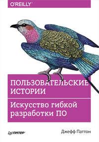 Купить книгу Пользовательские истории. Искусство гибкой разработки ПО, автора Джеффа Паттона