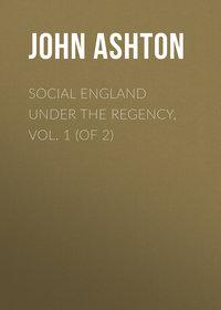 Купить книгу Social England under the Regency, Vol. 1 (of 2), автора John Ashton