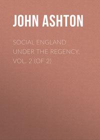 Купить книгу Social England under the Regency, Vol. 2 (of 2), автора John Ashton