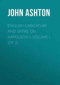 Купить книгу English Caricature and Satire on Napoleon I. Volume I (of 2), автора John Ashton