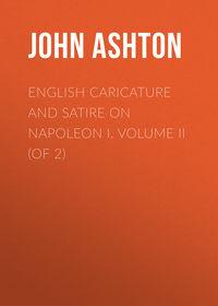 Купить книгу English Caricature and Satire on Napoleon I. Volume II (of 2), автора John Ashton