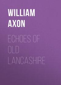Купить книгу Echoes of old Lancashire, автора