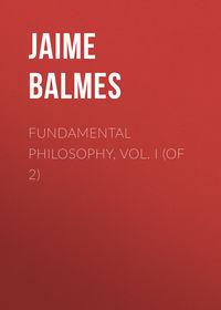 Купить книгу Fundamental Philosophy, Vol. I (of 2), автора Jaime Luciano Balmes