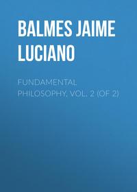 Купить книгу Fundamental Philosophy, Vol. 2 (of 2), автора Jaime Luciano Balmes