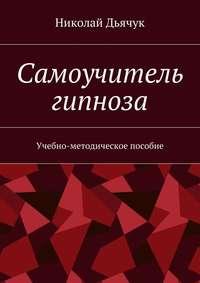 Купить книгу Самоучитель гипноза. Учебно-методическое пособие, автора Николая Вячеславовича Дьячука