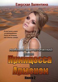 Купить книгу Принцесса Арменеи. Книга 2. Серия: Идеальный треугольник, автора Валентины Езерской