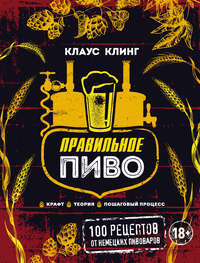 Купить книгу Правильное пиво: 100 рецептов от немецких пивоваров. Крафт, теория, пошаговый процесс, автора Клауса Клинга