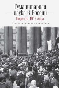 Книга Гуманитарная наука в России и перелом 1917 года. Экзистенциальное измерение - Автор Коллектив авторов