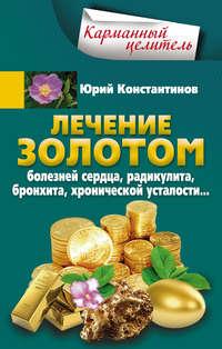 Книга Лечение золотом болезней сердца, радикулита, бронхита, хронической усталости… - Автор Юрий Константинов