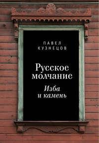 Книга Русское молчание: изба и камень - Автор Павел Кузнецов