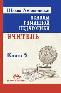 Книга Основы гуманной педагогики. Книга 5. Учитель - Автор Шалва Амонашвили