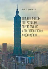 Книга Демократическая прогрессивная партия Тайваня и поставторитарная модернизация - Автор Чэнь Цзя-вэй