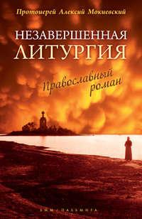 Книга Незавершенная Литургия - Автор протоиерей Алексей Мокиевский