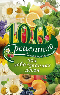 Книга 100 рецептов при заболеваниях десен. Вкусно, полезно, душевно, целебно - Автор Ирина Вечерская