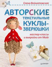 Купить книгу Авторские текстильные куклы-зверюшки. Мастер-классы и выкройки от Nkale, автора Елены Войнатовской