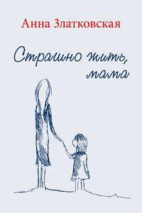 Книга Страшно жить, мама - Автор Анна Златковская