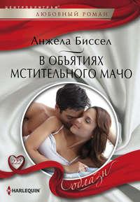 Книга В объятиях мстительного мачо - Автор Анжела Биссел