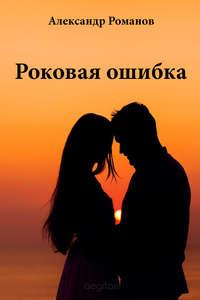 Купить книгу Роковая ошибка, автора Александра Романова