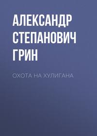 Купить книгу Охота на хулигана, автора Александра Степановича Грина