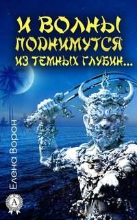 Купить книгу И волны поднимутся из темных глубин…, автора Елены Ворон
