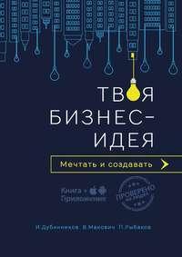 Купить книгу Твоя бизнес-идея. Мечтать и создавать, автора Вячеслава Маковича