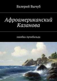 Купить книгу Афроамериканский Казанова. Ошибка Арчибальда, автора Валерия Семеновича Вычуба