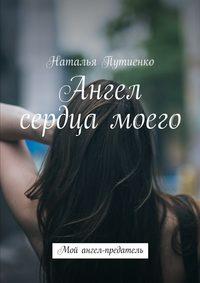 Купить книгу Ангел сердца моего. Мой ангел-предатель, автора Натальи Путиенко