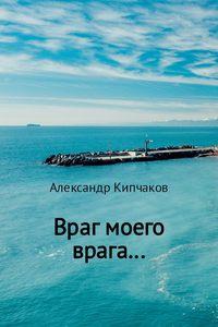Купить книгу Враг моего врага…, автора Александра Кипчакова